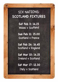 SIX NATIONS: SCOTLAND FIXTURES Sat Feb 3: 14.15 Wales v Scotland Sun Feb 11: 15.00 Scotland v France Sat Feb 24: 16.45 Scotland v England Sat Mar 10: 14.15 Ireland v Scotland Sat Mar 17: 12.30 Italy v Scotland